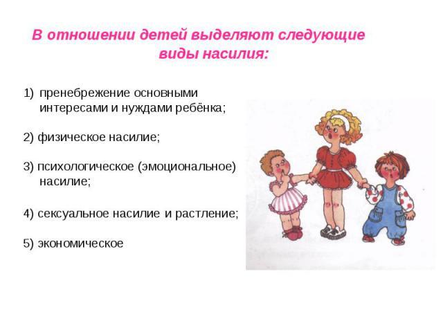 В отношении детей выделяют следующие виды насилия: пренебрежение основными интересами и нуждами ребёнка;2) физическое насилие;3) психологическое (эмоциональное) насилие;4) сексуальное насилие и растление;5) экономическое