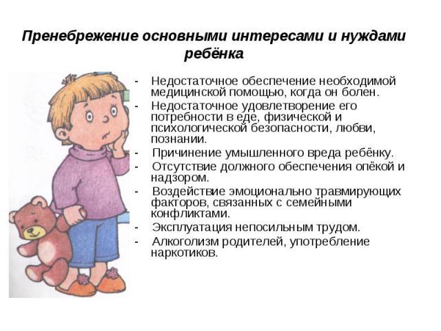 Пренебрежение основными интересами и нуждами ребёнка Недостаточное обеспечение необходимой медицинской помощью, когда он болен.Недостаточное удовлетворение его потребности в еде, физической и психологической безопасности, любви, познании.- Причинени…
