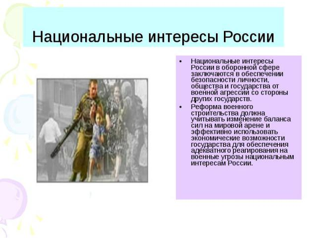 Национальные интересы России Национальные интересы России в оборонной сфере заключаются в обеспечении безопасности личности, общества и государства от военной агрессии со стороны других государств.Реформа военного строительства должна учитывать изме…