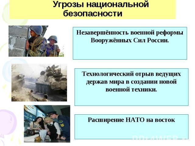 Угрозы национальной безопасности Незавершённость военной реформы Вооружённых Сил России.Технологический отрыв ведущих держав мира в создании новой военной техники.Расширение НАТО на восток
