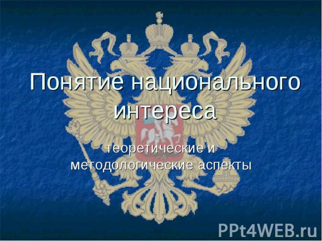 Понятие национального интереса теоретические и методологические аспекты