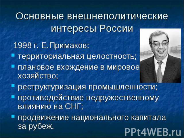 Основные внешнеполитические интересы России 1998 г. Е.Примаков:территориальная целостность;плановое вхождение в мировое хозяйство;реструктуризация промышленности;противодействие недружественному влиянию на СНГ;продвижение национального капитала за рубеж.