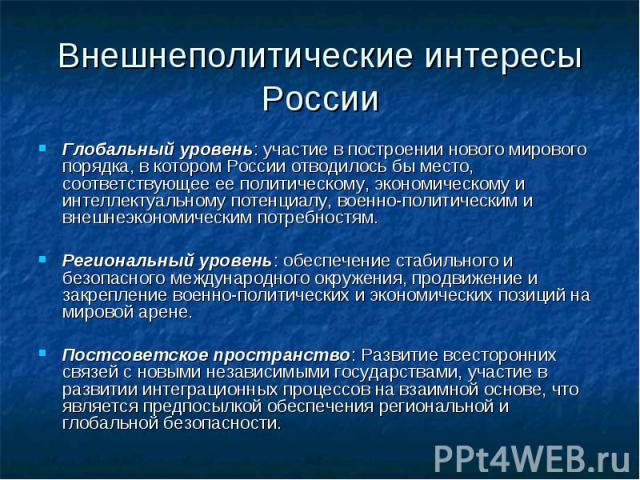 Внешнеполитические интересы России Глобальный уровень: участие в построении нового мирового порядка, в котором России отводилось бы место, соответствующее ее политическому, экономическому и интеллектуальному потенциалу, военно-политическим и внешнеэ…