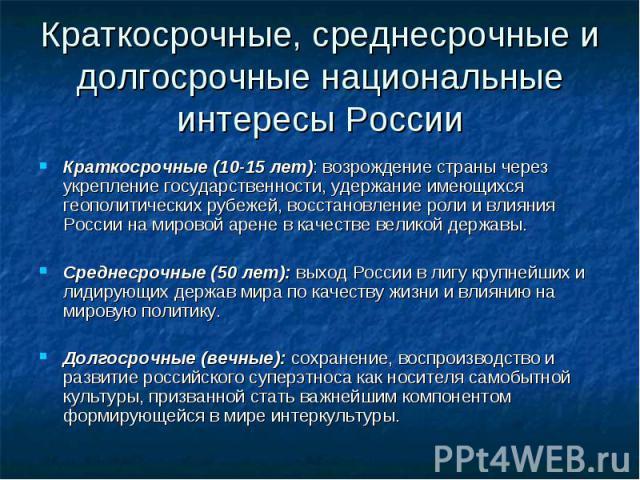Краткосрочные, среднесрочные и долгосрочные национальные интересы России Краткосрочные (10-15 лет): возрождение страны через укрепление государственности, удержание имеющихся геополитических рубежей, восстановление роли и влияния России на мировой а…