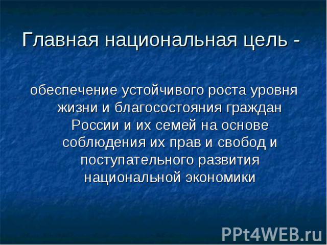 Главная национальная цель - обеспечение устойчивого роста уровня жизни и благосостояния граждан России и их семей на основе соблюдения их прав и свобод и поступательного развития национальной экономики