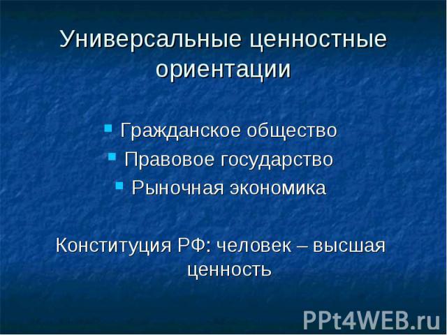 Универсальные ценностные ориентации Гражданское обществоПравовое государствоРыночная экономикаКонституция РФ: человек – высшая ценность
