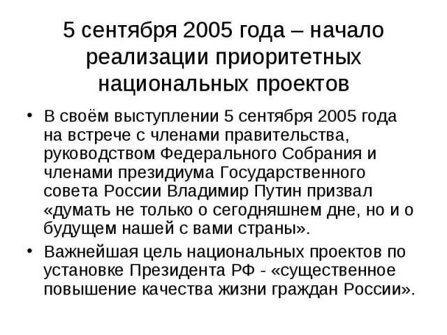 5 сентября 2005 года – начало реализации приоритетных национальных проектов В своём выступлении 5 сентября 2005 года на встрече с членами правительства, руководством Федерального Собрания и членами президиума Государственного совета России Владимир …