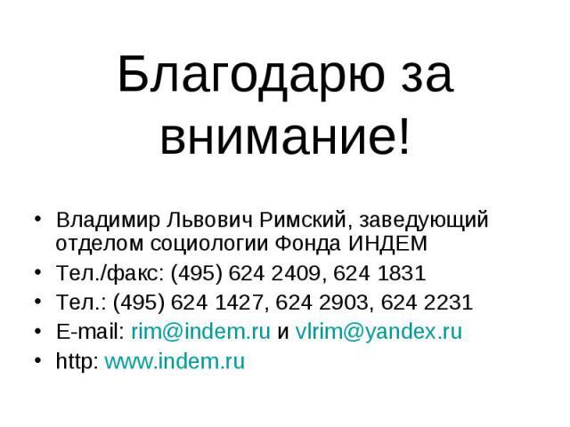 Благодарю за внимание! Владимир Львович Римский, заведующий отделом социологии Фонда ИНДЕМТел./факс: (495) 624 2409, 624 1831Тел.: (495) 624 1427, 624 2903, 624 2231E-mail: rim@indem.ru и vlrim@yandex.ru http: www.indem.ru