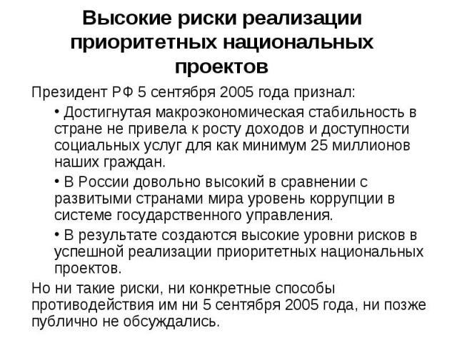 Высокие риски реализации приоритетных национальных проектов Президент РФ 5 сентября 2005 года признал: Достигнутая макроэкономическая стабильность в стране не привела к росту доходов и доступности социальных услуг для как минимум 25 миллионов наших …