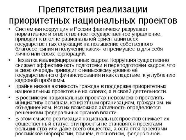 Препятствия реализации приоритетных национальных проектов Системная коррупция в России фактически разрушает нормативное и ответственное государственное управление, приводит к вполне рациональной ориентации всех государственных служащих на повышение …