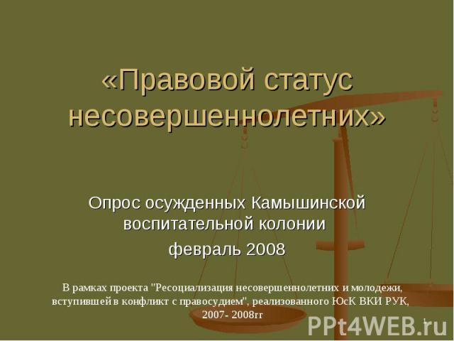 «Правовой статус несовершеннолетних» Опрос осужденных Камышинской воспитательной колонии февраль 2008В рамках проекта
