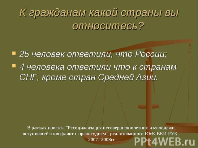 К гражданам какой страны вы относитесь? 25 человек ответили, что России;4 человека ответили что к странам СНГ, кроме стран Средней Азии.