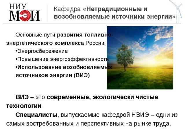 Кафедра «Нетрадиционные и возобновляемые источники энергии» Основные пути развития топливно-энергетического комплекса России:ЭнергосбережениеПовышение энергоэффективностиИспользование возобновляемых источников энергии (ВИЭ)ВИЭ – это современные, эко…