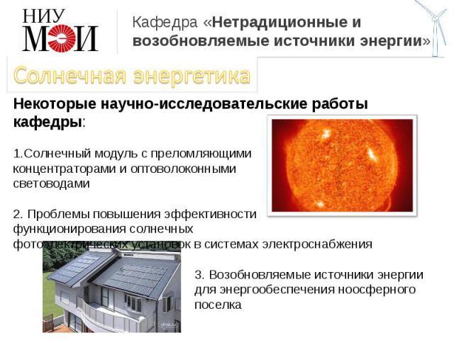 Кафедра «Нетрадиционные и возобновляемые источники энергии» Солнечная энергетикаНекоторые научно-исследовательские работы кафедры:Солнечный модуль с преломляющимиконцентраторами и оптоволоконнымисветоводами2. Проблемы повышения эффективностифункцион…