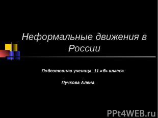 Неформальные движения в России Подготовила ученица 11 «б» класса Пучкова Алена