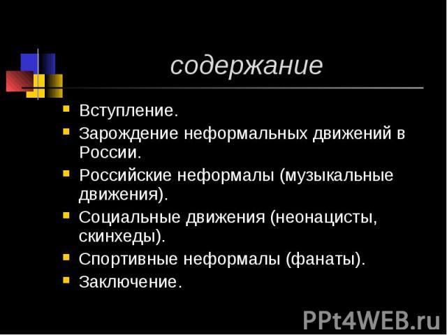 содержание Вступление.Зарождение неформальных движений в России.Российские неформалы (музыкальные движения).Социальные движения (неонацисты, скинхеды).Спортивные неформалы (фанаты).Заключение.