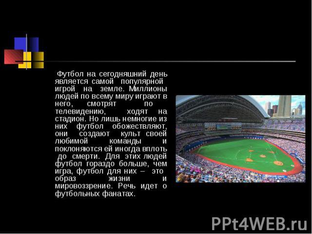 Футбол на сегодняшний день является самой популярной игрой на земле. Миллионы людей по всему миру играют в него, смотрят по телевидению, ходят на стадион. Но лишь немногие из них футбол обожествляют, они создают культ своей любимой команды и поклоня…