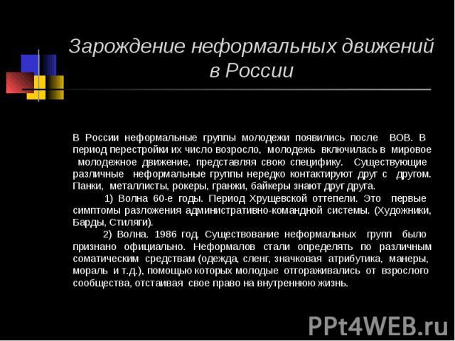 Зарождение неформальных движений в России В России неформальные группы молодежи появились после ВОВ. В период перестройки их число возросло, молодежь включилась в мировое молодежное движение, представляя свою специфику. Существующие различные неформ…