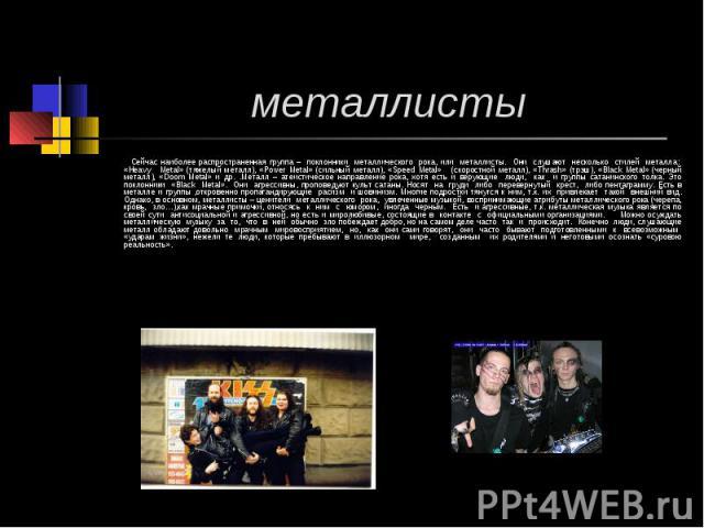 металлисты Сейчас наиболее распространенная группа – поклонники металлического рока, или металлисты. Они слушают несколько стилей металла: «Heavy Mеtal» (тяжелый металл), «Power Metal» (сильный металл), «Speed Metal» (скоростной металл), «Thrash» (т…