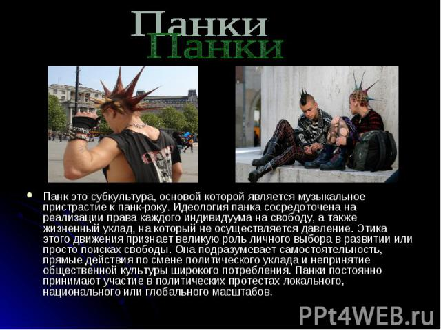 Панки Панк это субкультура, основой которой является музыкальное пристрастие к панк-року. Идеология панка сосредоточена на реализации права каждого индивидуума на свободу, а также жизненный уклад, на который не осуществляется давление. Этика этого д…