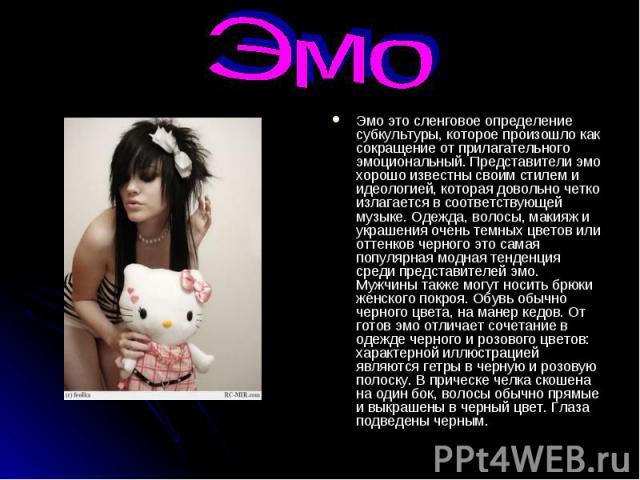 Эмо Эмо это сленговое определение субкультуры, которое произошло как сокращение от прилагательного эмоциональный. Представители эмо хорошо известны своим стилем и идеологией, которая довольно четко излагается в соответствующей музыке. Одежда, волосы…