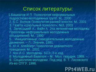 Список литературы: 1.Башкатов И.П. Психология неформальных подростково-молодежны