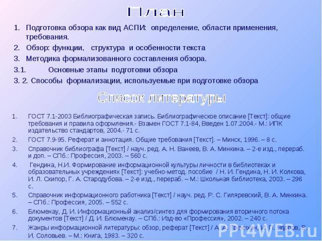 План 1.Подготовка обзора как вид АСПИ: определение, области применения, требования.2.Обзор: функции, структура и особенности текста 3.Методика формализованного составления обзора.3.1. Основные этапы подготовки обзора3. 2. Способы формализации, испол…