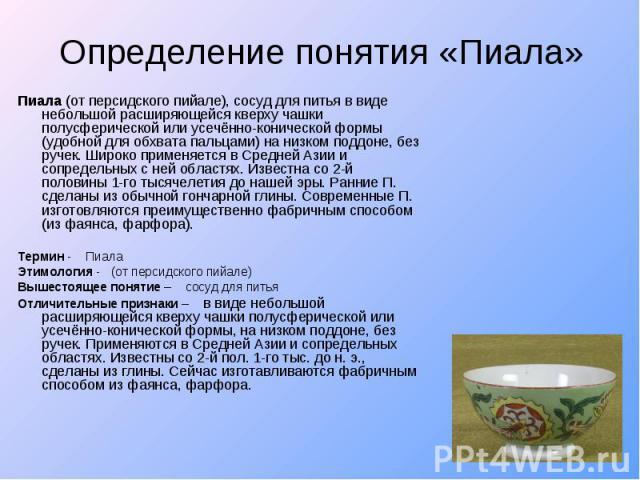 Определение понятия «Пиала» Пиала (от персидского пийале), сосуд для питья в виде небольшой расширяющейся кверху чашки полусферической или усечённо-конической формы (удобной для обхвата пальцами) на низком поддоне, без ручек. Широко применяется в Ср…