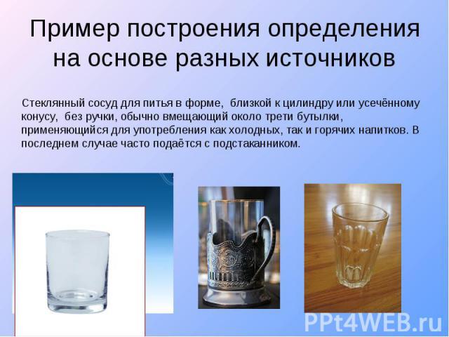 Пример построения определения на основе разных источников Стеклянный сосуд для питья в форме, близкой к цилиндру или усечённому конусу, без ручки, обычно вмещающий около трети бутылки, применяющийся для употребления как холодных, так и горячих напит…