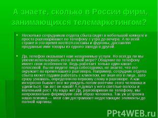 А знаете, сколько в России фирм, занимающихся телемаркетингом? Несколько сотрудн
