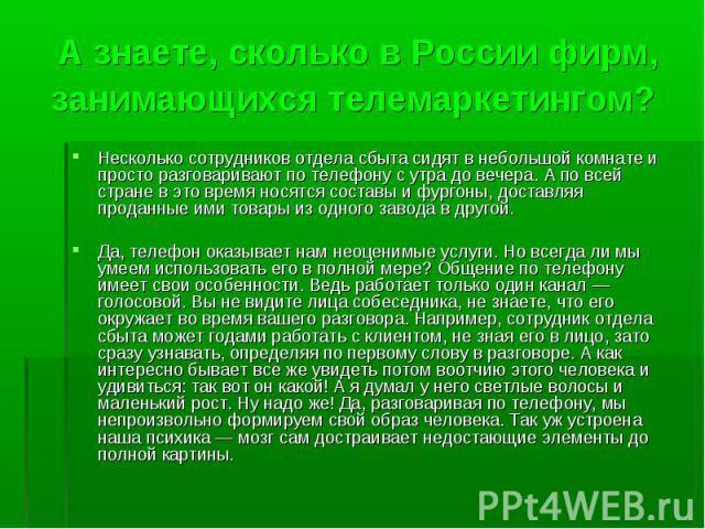 А знаете, сколько в России фирм, занимающихся телемаркетингом? Несколько сотрудников отдела сбыта сидят в небольшой комнате и просто разговаривают по телефону с утра до вечера. А по всей стране в это время носятся составы и фургоны, доставляя продан…