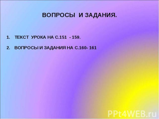 ВОПРОСЫ И ЗАДАНИЯ. ТЕКСТ УРОКА НА С.151 - 159.ВОПРОСЫ И ЗАДАНИЯ НА С.160- 161