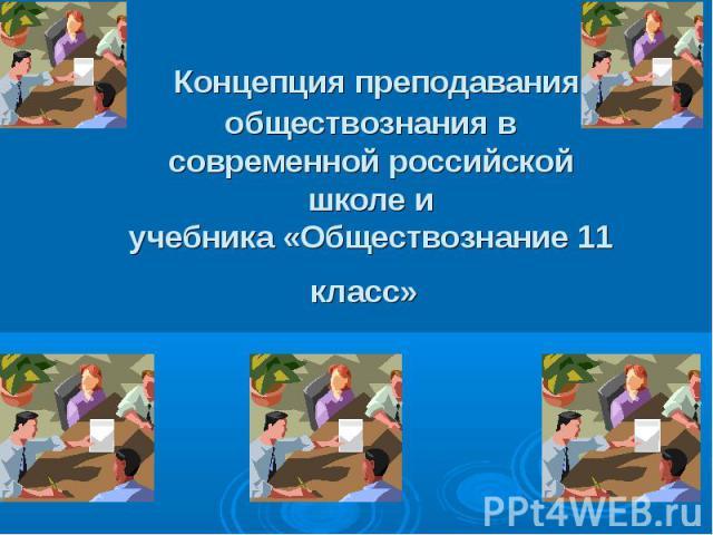 Концепция преподавания обществознания в современной российской школе иучебника «Обществознание 11 класс»