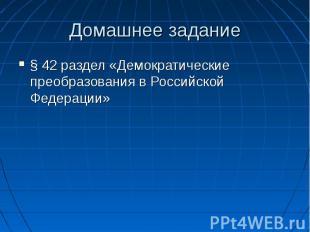 Домашнее задание § 42 раздел «Демократические преобразования в Российской Федера