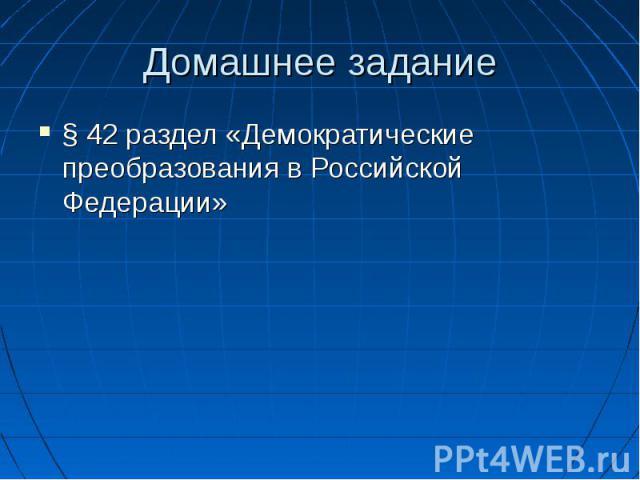 Домашнее задание § 42 раздел «Демократические преобразования в Российской Федерации»