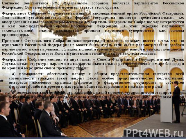 Согласно Конституции РФ, Федеральное собрание является парламентом Российской Федерации. Отметим основные моменты статуса этого органа.Федеральное Собрание – представительный и законодательный орган Российской Федерации. Тем самым устанавливается, ч…