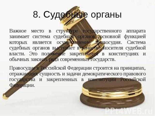 8. Судебные органы Важное место в структуре государственного аппарата занимает система судебных органов, основной функцией которых является осуществление правосудия. Система судебных органов выступает в качестве носителя судебной власти. Это положен…