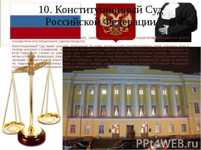 10. Конституционный Суд Российской Федерации Это судебный орган конституционного контроля, самостоятельно и независимо осуществляющий судебную власть посредством конституционного судопроизводства. Конституционный Суд имеет широкие полномочия. В целя…