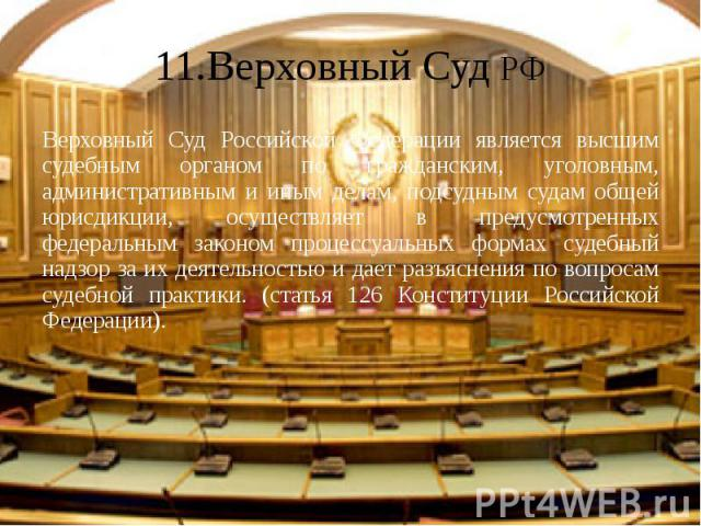 11.Верховный Суд РФ Верховный Суд Российской Федерации является высшим судебным органом по гражданским, уголовным, административным и иным делам, подсудным судам общей юрисдикции, осуществляет в предусмотренных федеральным законом процессуальных фор…