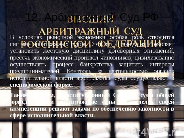 12. Арбитражный Суд РФ В условиях рыночной экономики особая роль отводится системе арбитражных судов. Этот вид правосудия позволяет установить жестокую дисциплину договорных отношений, пресечь экономический произвол чиновников, цивилизованно осущест…