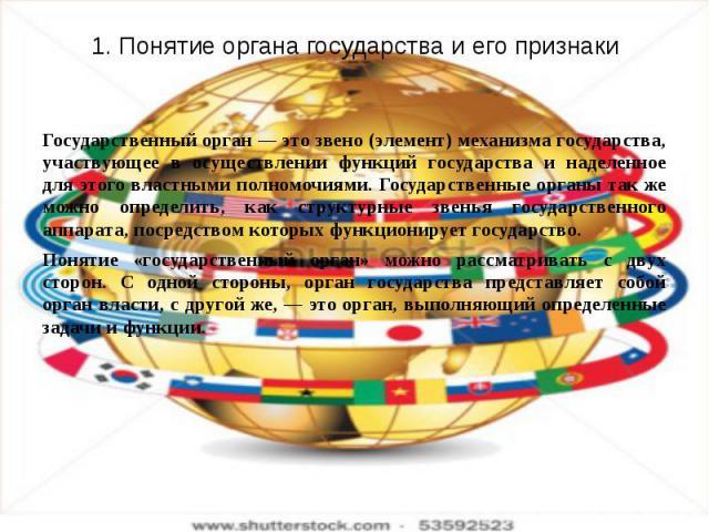 1. Понятие органа государства и его признаки Государственный орган — это звено (элемент) механизма государства, участвующее в осуществлении функций государства и наделенное для этого властными полномочиями. Государственные органы так же можно опреде…