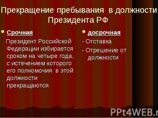 Прекращение пребывания в должности Президента РФ Срочная Президент Российской Фе