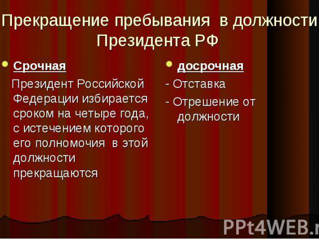 Прекращение пребывания в должности Президента РФ Срочная Президент Российской Федерации избирается сроком на четыре года, с истечением которого его полномочия в этой должности прекращаются досрочная - Отставка - Отрешение от должности