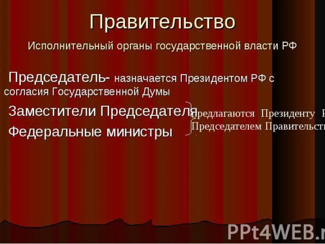 Правительство Исполнительный органы государственной власти РФ Председатель- назначается Президентом РФ с согласия Государственной Думы Заместители Председателя Федеральные министры