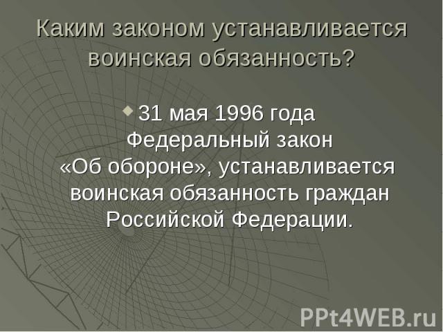 Каким законом устанавливается воинская обязанность? 31 мая 1996 года Федеральный закон«Об обороне», устанавливается воинская обязанность граждан Российской Федерации.