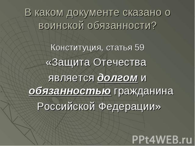 В каком документе сказано о воинской обязанности? Конституция, статья 59«Защита Отечества является долгом и обязанностью гражданина Российской Федерации»