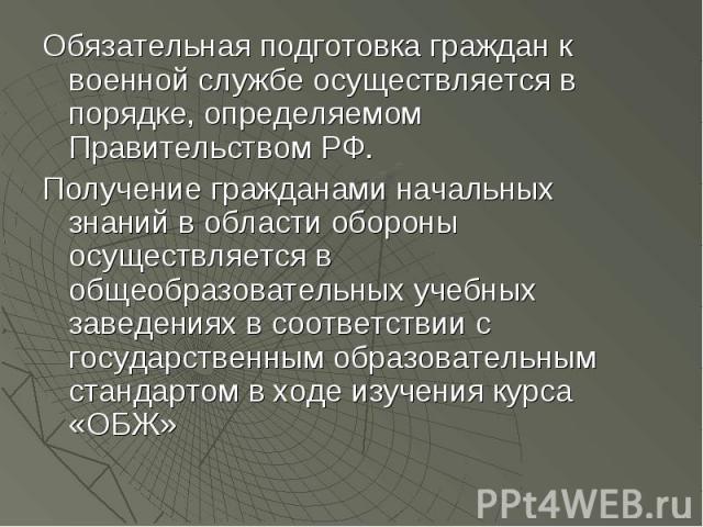 Обязательная подготовка граждан к военной службе осуществляется в порядке, определяемом Правительством РФ.Получение гражданами начальных знаний в области обороны осуществляется в общеобразовательных учебных заведениях в соответствии с государственны…