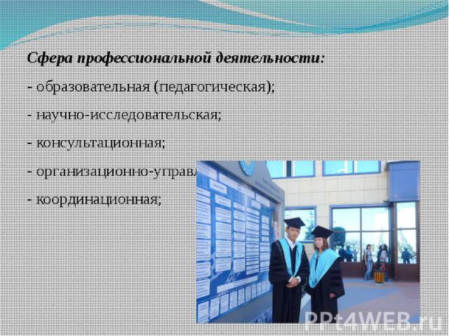 Сфера профессиональной деятельности:- образовательная (педагогическая); - научно-исследовательская;- консультационная;- организационно-управленческая;- координационная;