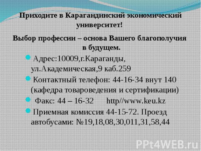 Приходите в Карагандинский экономический университет! Выбор профессии – основа Вашего благополучия в будущем. Адрес:10009,г.Караганды, ул.Академическая,9 каб.259Контактный телефон: 44-16-34 внут 140 (кафедра товароведения и сертификации) Факс: 44 – …
