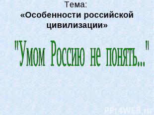 """Тема: «Особенности российской цивилизации» """"Умом Россию не понять..."""""""